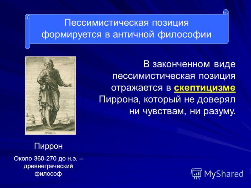 Пессимистическая позиция формируется в античной философии Пиррон Около 360-270 до н.э. – древнегреческий философ В законченном виде пессимистическая позиция отражается в скептицизме Пиррона, который не доверял ни чувствам, ни разуму.