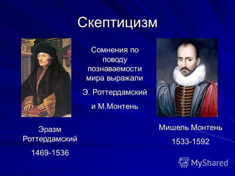 Скептицизм Эразм Роттердамский 1469-1536 Мишель Монтень 1533-1592 Сомнения по поводу познаваемости мира выражали Э. Роттердамский и М.Монтень