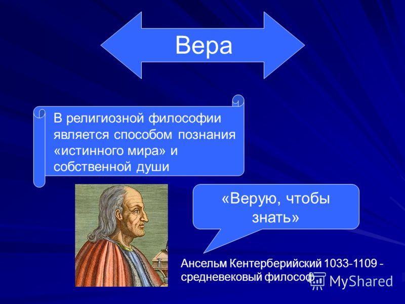 Вера В религиозной философии является способом познания «истинного мира» и собственной души «Верую, чтобы знать» Ансельм Кентерберийский 1033-1109 - средневековый философ