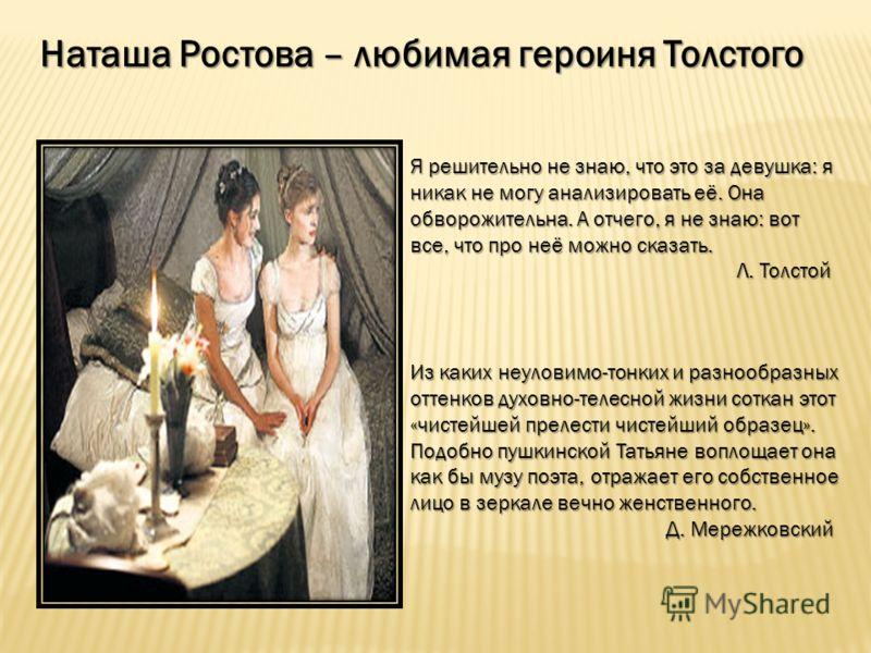 Наташа Ростова – любимая героиня Толстого Я решительно не знаю, что это за девушка: я никак не могу анализировать её. Она обворожительна. А отчего, я не знаю: вот все, что про неё можно сказать. Л. Толстой Л. Толстой Из каких неуловимо-тонких и разно