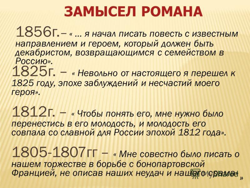 ЗАМЫСЕЛ РОМАНА 1856г. – « … я начал писать повесть с известным направлением и героем, который должен быть декабристом, возвращающимся с семейством в Россию». 1825г. – « Невольно от настоящего я перешел к 1825 году, эпохе заблуждений и несчастий моего