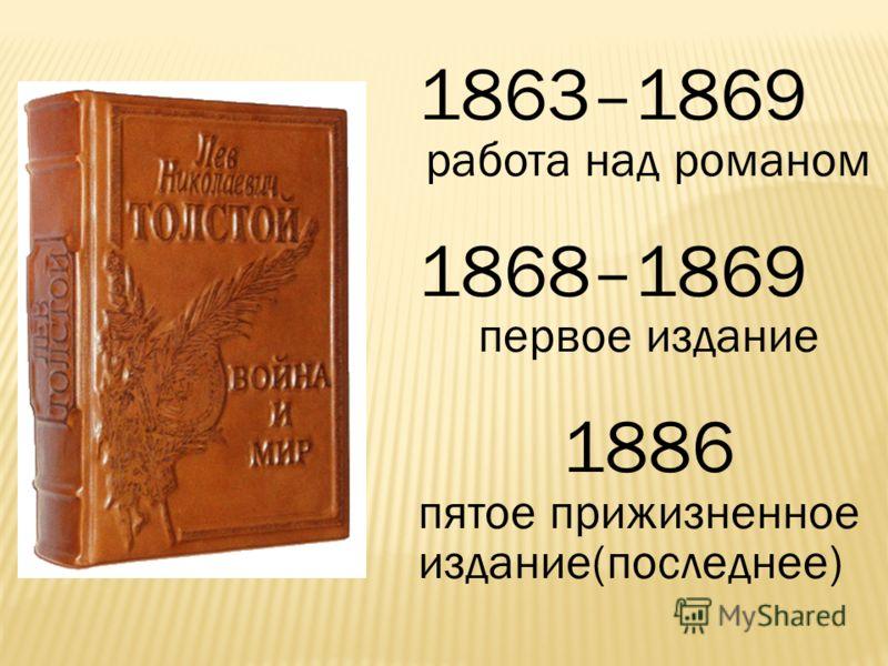 1863–1869 работа над романом 1868–1869 первое издание 1886 пятое прижизненное издание(последнее)