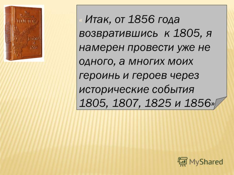 « Итак, от 1856 года возвратившись к 1805, я намерен провести уже не одного, а многих моих героинь и героев через исторические события 1805, 1807, 1825 и 1856»