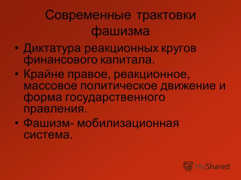 Современные трактовки фашизма Диктатура реакционных кругов финансового капитала. Крайне правое, реакционное, массовое политическое движение и форма государственного правления. Фашизм- мобилизационная система.