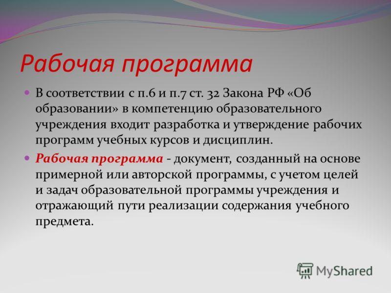 Рабочая программа В соответствии с п.6 и п.7 ст. 32 Закона РФ «Об образовании» в компетенцию образовательного учреждения входит разработка и утверждение рабочих программ учебных курсов и дисциплин. Рабочая программа - документ, созданный на основе пр
