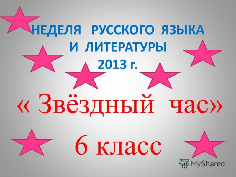 НЕДЕЛЯ РУССКОГО ЯЗЫКА И ЛИТЕРАТУРЫ 2013 г. « Звёздный час» 6 класс