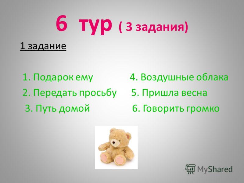 6 тур ( 3 задания) 1 задание 1. Подарок ему 4. Воздушные облака 2. Передать просьбу 5. Пришла весна 3. Путь домой 6. Говорить громко