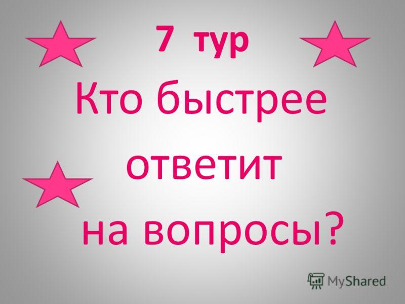 7 тур Кто быстрее ответит на вопросы?