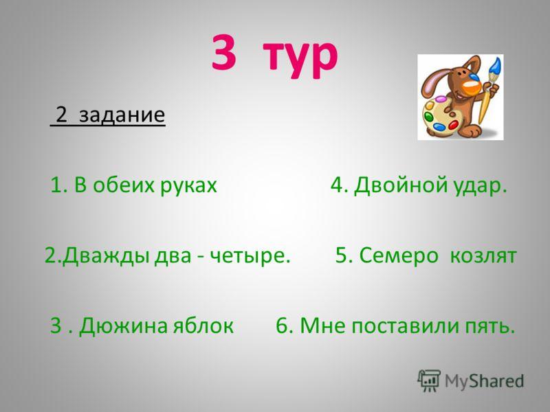 3 тур 2 задание 1. В обеих руках 4. Двойной удар. 2.Дважды два - четыре. 5. Семеро козлят 3. Дюжина яблок 6. Мне поставили пять.