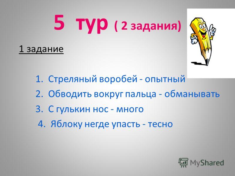 5 тур ( 2 задания) 1 задание 1. Стреляный воробей - опытный 2. Обводить вокруг пальца - обманывать 3. С гулькин нос - много 4. Яблоку негде упасть - тесно