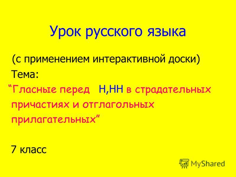 Урок русского языка (с применением интерактивной доски) Тема: Гласные перед Н,НН в страдательных причастиях и отглагольных прилагательных 7 класс