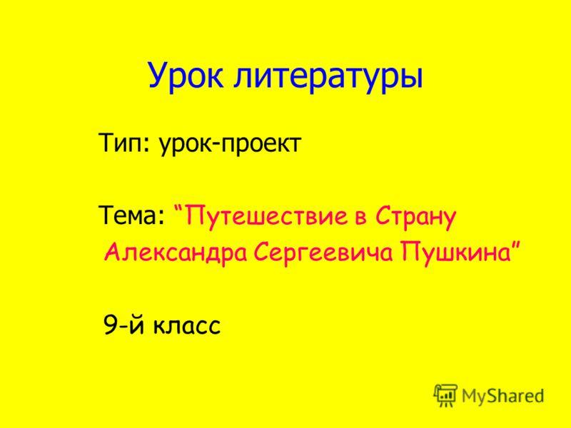 Урок литературы Тип: урок-проект Тема: Путешествие в Страну Александра Сергеевича Пушкина 9-й класс