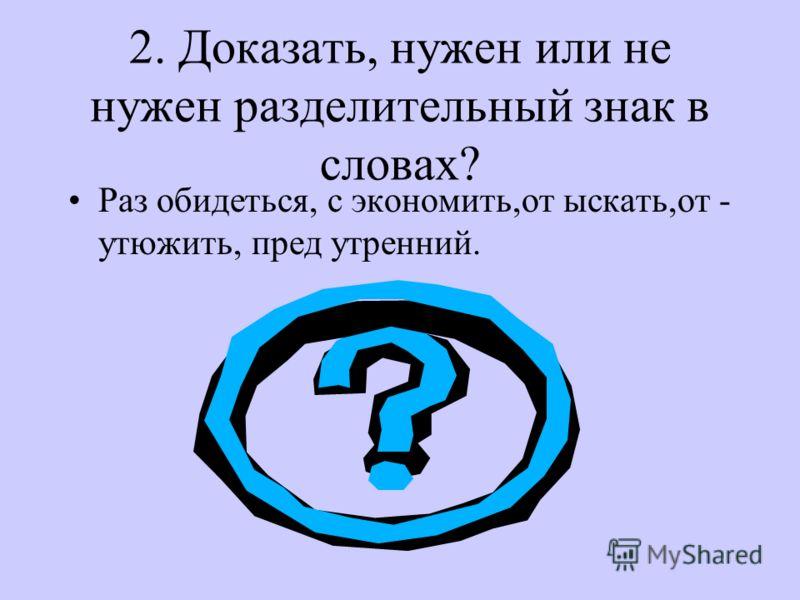 2. Доказать, нужен или не нужен разделительный знак в словах? Раз обидеться, с экономить,от ыскать,от - утюжить, пред утренний.