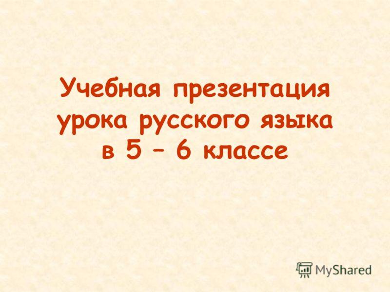Учебная презентация урока русского языка в 5 – 6 классе