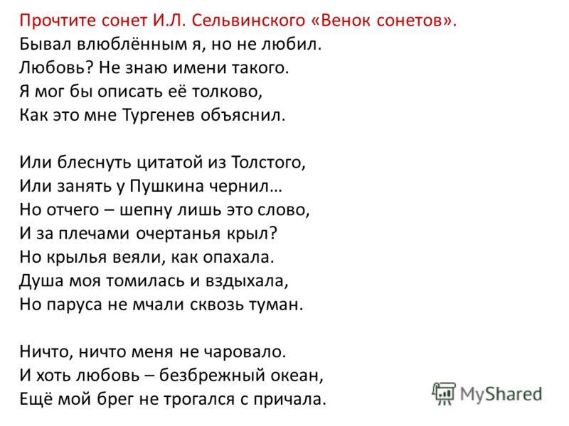 Прочтите сонет И.Л. Сельвинского «Венок сонетов». Бывал влюблённым я, но не любил. Любовь? Не знаю имени такого. Я мог бы описать её толково, Как это мне Тургенев объяснил. Или блеснуть цитатой из Толстого, Или занять у Пушкина чернил… Но отчего – ше