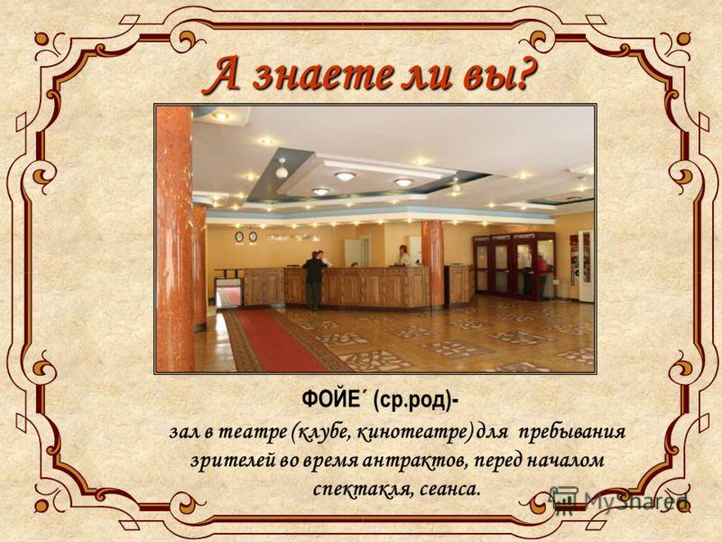 А знаете ли вы? ФОЙЕ´ (ср.род)- зал в театре (клубе, кинотеатре) для пребывания зрителей во время антрактов, перед началом спектакля, сеанса.