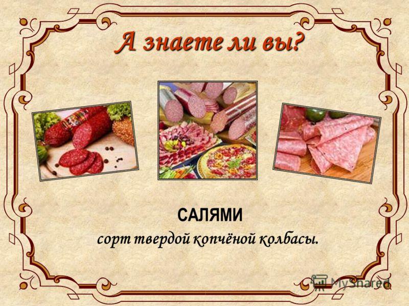 А знаете ли вы? САЛЯМИ сорт твердой копчёной колбасы.