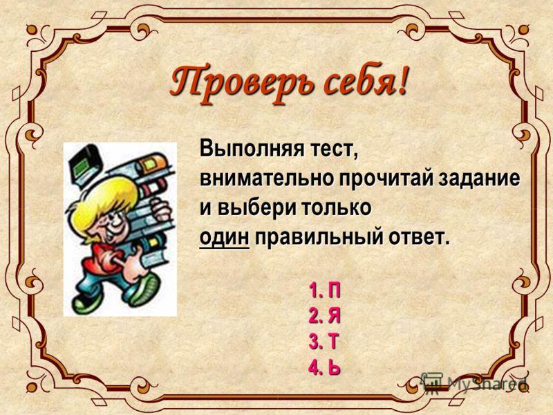 Проверь себя! Выполняя тест, внимательно прочитай задание и выбери только один правильный ответ. 1. П 2. Я 3. Т 4. Ь