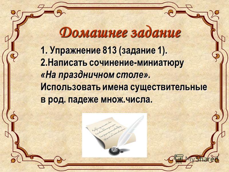 Домашнее задание 1. Упражнение 813 (задание 1). 2.Написать сочинение-миниатюру «На праздничном столе». Использовать имена существительные в род. падеже множ.числа.