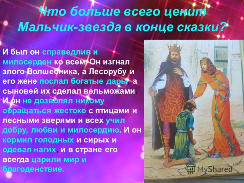 Что больше всего ценит Мальчик-звезда в конце сказки? И был он справедлив и милосерден ко всем. Он изгнал злого Волшебника, а Лесорубу и его жене послал богатые дары, а сыновей их сделал вельможами. И он не дозволял никому обращаться жестоко с птицам