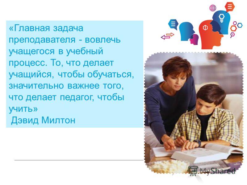 INFORMATION TECHNOLOGY «Главная задача преподавателя - вовлечь учащегося в учебный процесс. То, что делает учащийся, чтобы обучаться, значительно важнее того, что делает педагог, чтобы учить» Дэвид Милтон