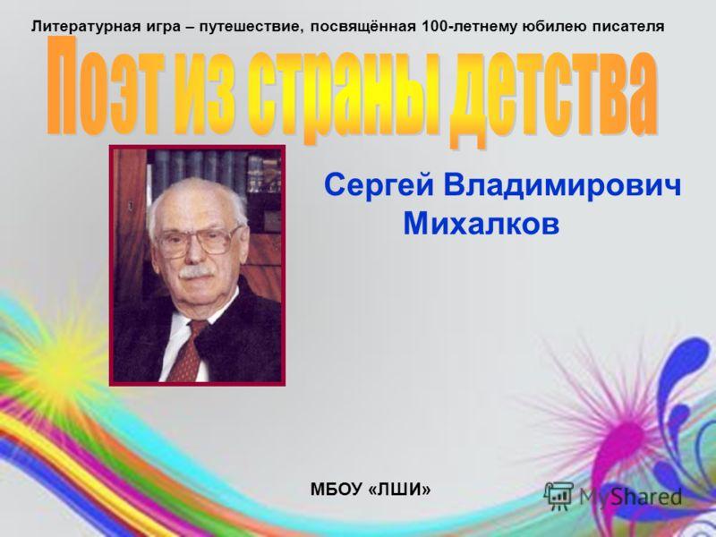 Сергей Владимирович Михалков МБОУ «ЛШИ» Литературная игра – путешествие, посвящённая 100-летнему юбилею писателя