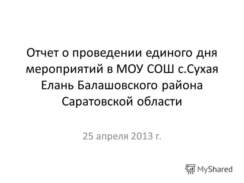 Отчет о проведении единого дня мероприятий в МОУ СОШ с.Сухая Елань Балашовского района Саратовской области 25 апреля 2013 г.