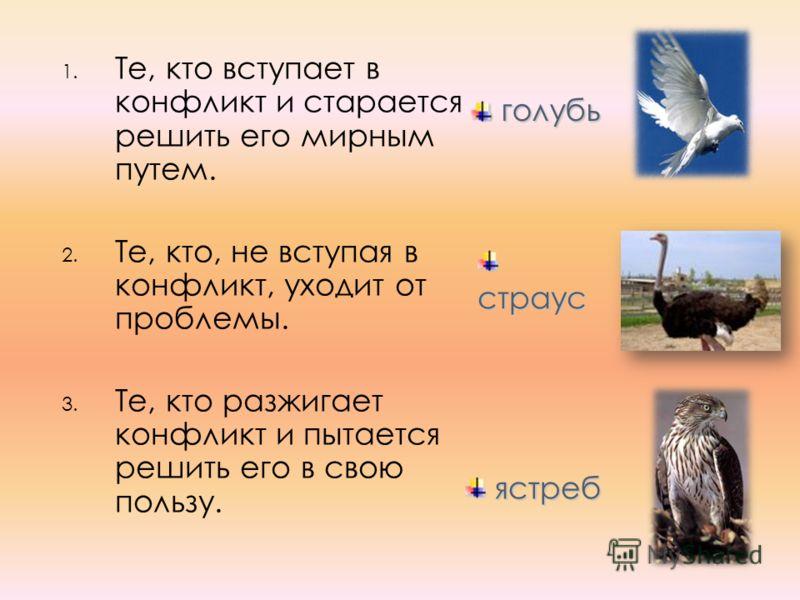 1. Те, кто вступает в конфликт и старается решить его мирным путем. 2. Те, кто, не вступая в конфликт, уходит от проблемы. 3. Те, кто разжигает конфликт и пытается решить его в свою пользу. страус страус ястреб ястреб голубь голубь