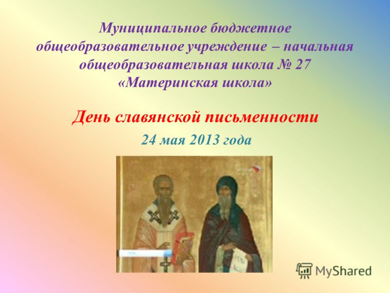 Муниципальное бюджетное общеобразовательное учреждение – начальная общеобразовательная школа 27 «Материнская школа» День славянской письменности 24 мая 2013 года