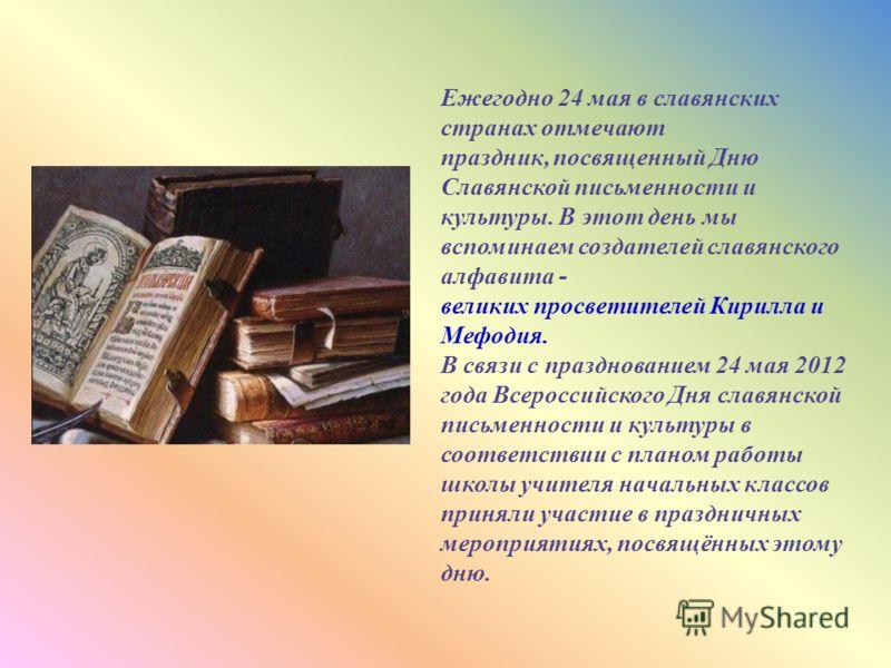 Ежегодно 24 мая в славянских странах отмечают праздник, посвященный Дню Славянской письменности и культуры. В этот день мы вспоминаем создателей славянского алфавита - великих просветителей Кирилла и Мефодия. В связи с празднованием 24 мая 2012 года