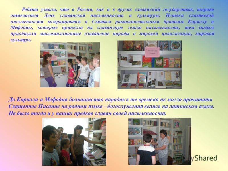 Ребята узнали, что в России, как и в других славянский государствах, широко отмечается День славянской письменности и культуры. Истоки славянской письменности возвращаются к Святым равноапостольным братьям Кириллу и Мефодию, которые принесли на славя