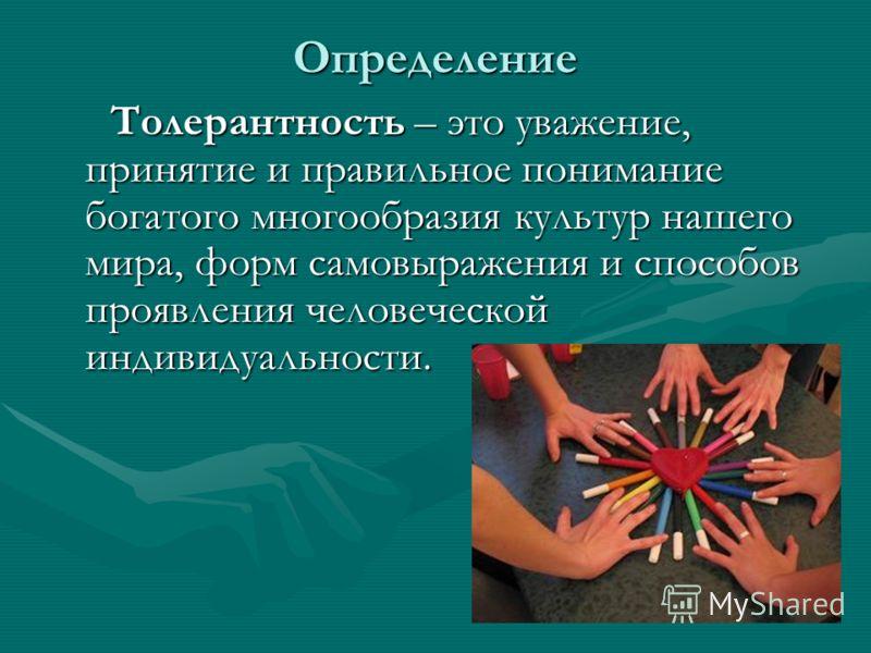 Определение Толерантность – это уважение, принятие и правильное понимание богатого многообразия культур нашего мира, форм самовыражения и способов проявления человеческой индивидуальности. Толерантность – это уважение, принятие и правильное понимание