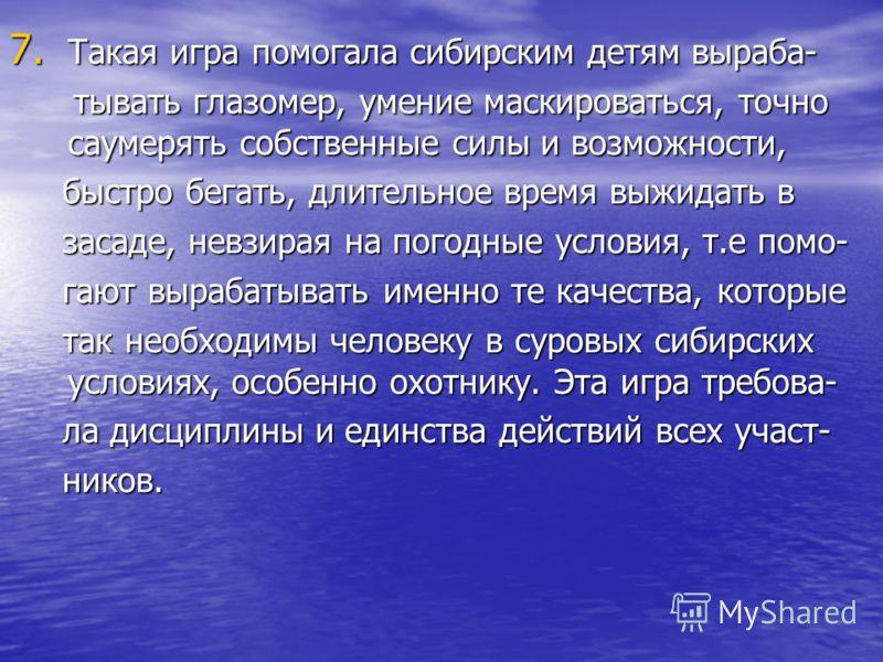 7. Такая игра помогала сибирским детям выраба- тывать глазомер, умение маскироваться, точно саумерять собственные силы и возможности, тывать глазомер, умение маскироваться, точно саумерять собственные силы и возможности, быстро бегать, длительное вре