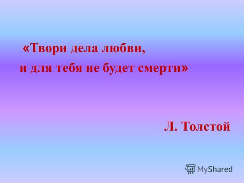 « Твори дела любви, и для тебя не будет смерти » Л. Толстой