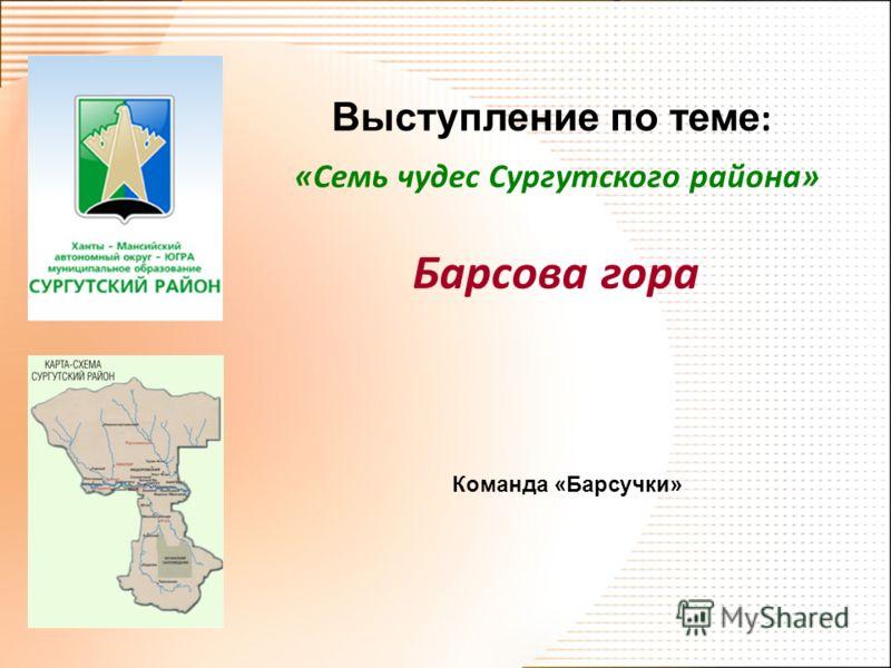 Выступление по теме : «Семь чудес Сургутского района» Барсова гора Команда «Барсучки»