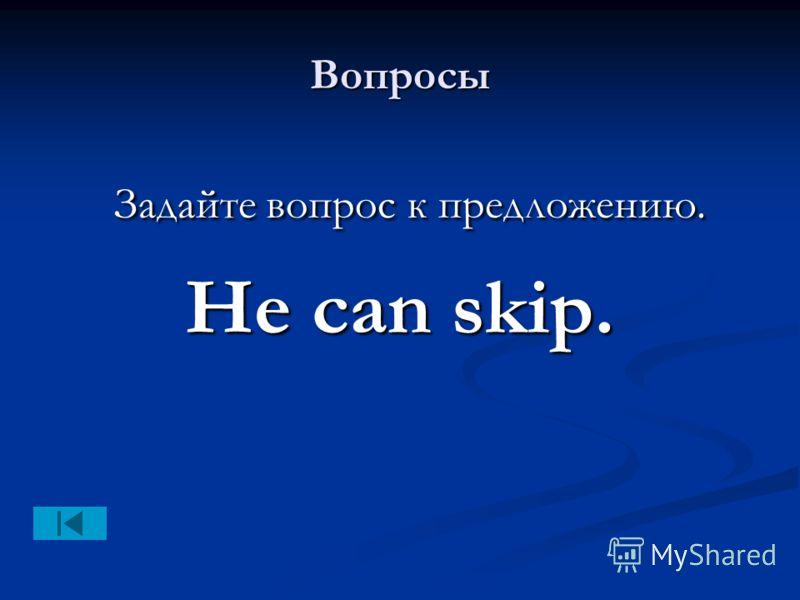 Вопросы Задайте вопрос к предложению. Задайте вопрос к предложению. He can skip.