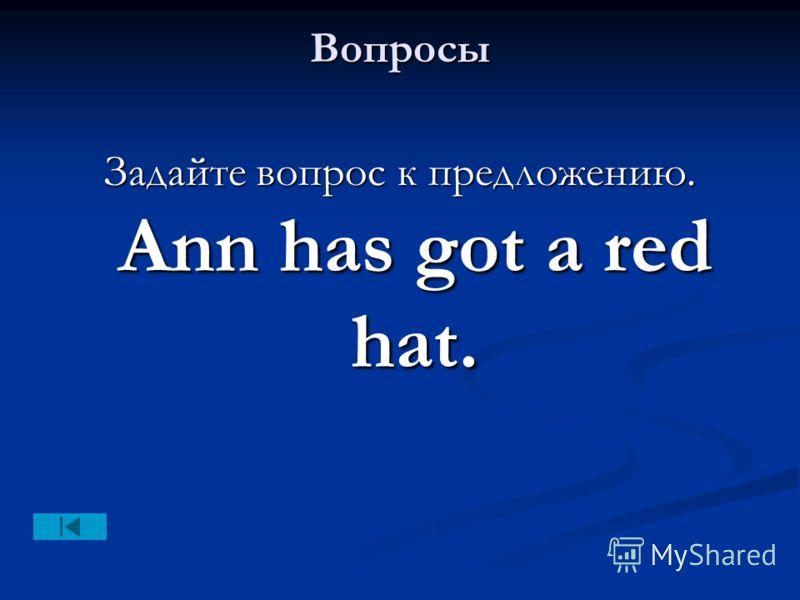 Вопросы Задайте вопрос к предложению. Ann has got a red hat.