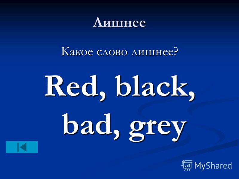 Лишнее Какое слово лишнее? Red, black, bad, grey