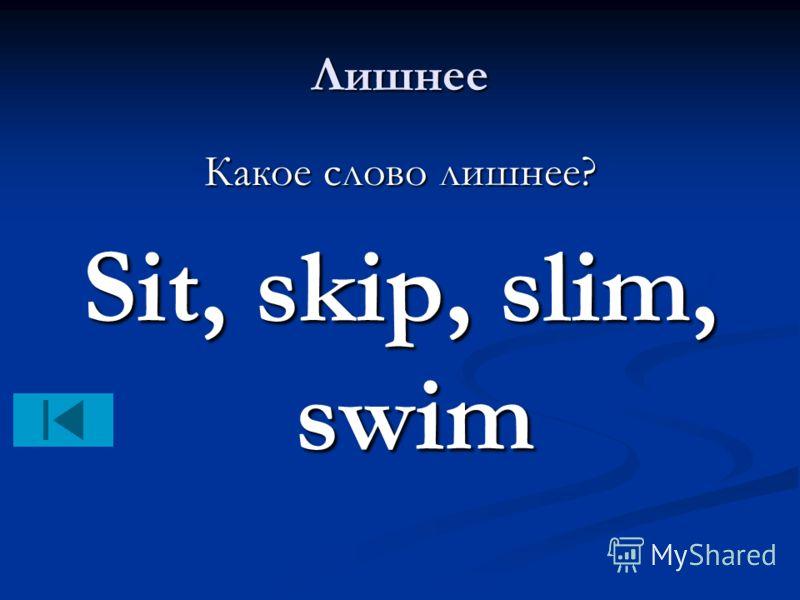 Лишнее Какое слово лишнее? Sit, skip, slim, swim