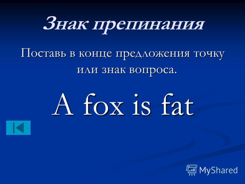 Знак препинания Поставь в конце предложения точку или знак вопроса. A fox is fat