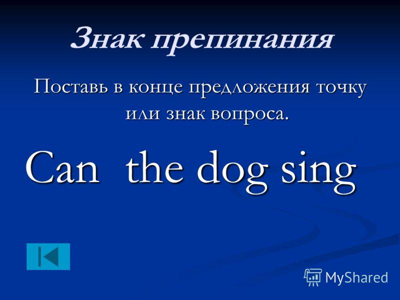 Знак препинания Поставь в конце предложения точку или знак вопроса. Сan the dog sing