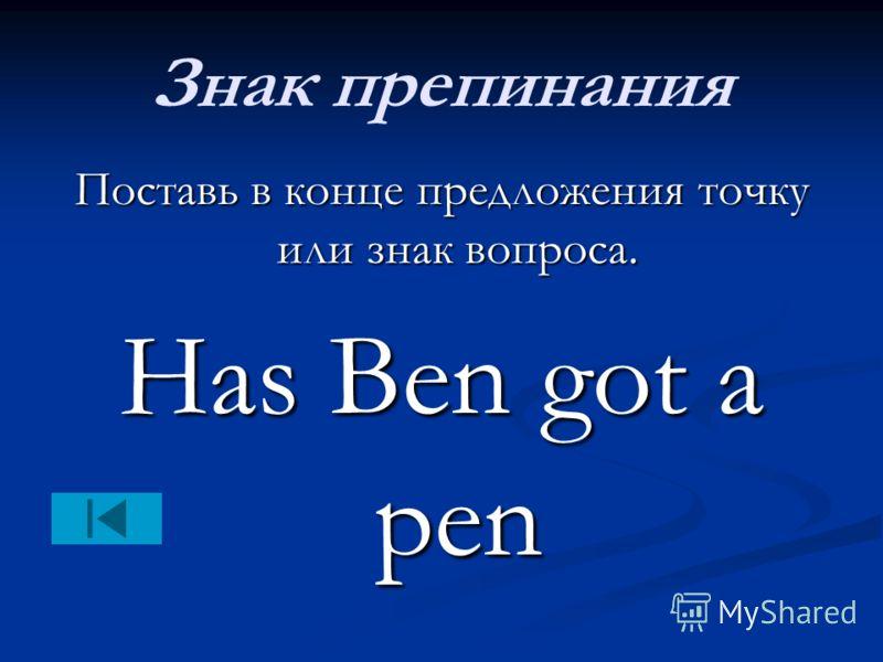 Знак препинания Поставь в конце предложения точку или знак вопроса. Has Ben got a pen