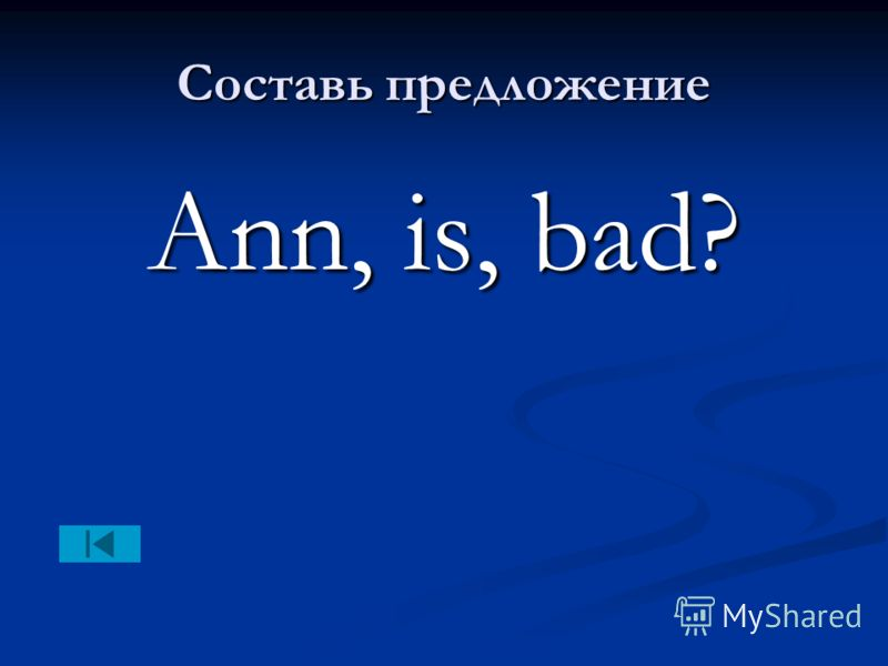 Составь предложение Ann, is, bad?