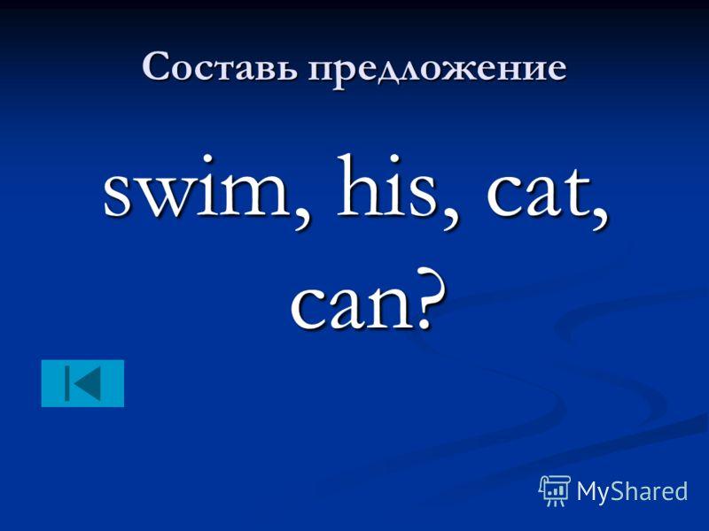 Составь предложение swim, his, cat, can?