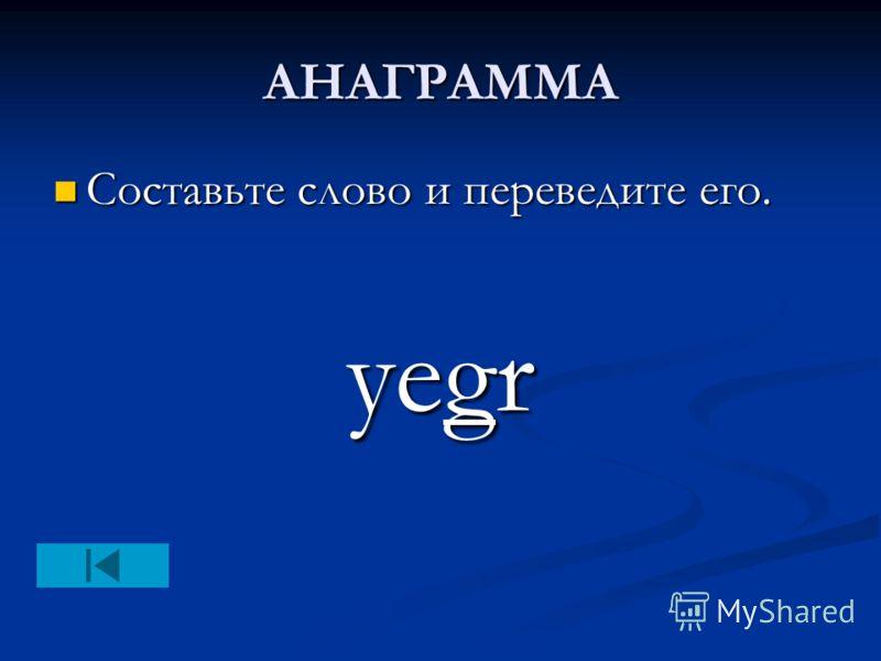 АНАГРАММА Составьте слово и переведите его. Составьте слово и переведите его. yegr