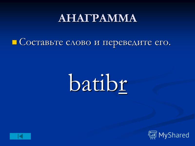 АНАГРАММА Составьте слово и переведите его. Составьте слово и переведите его. batibr