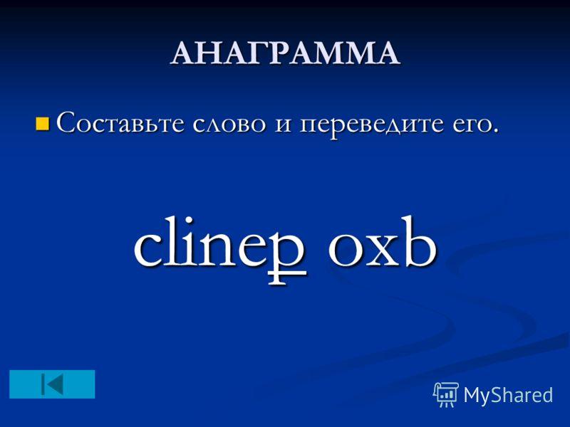 АНАГРАММА Составьте слово и переведите его. Составьте слово и переведите его. clinep oxb