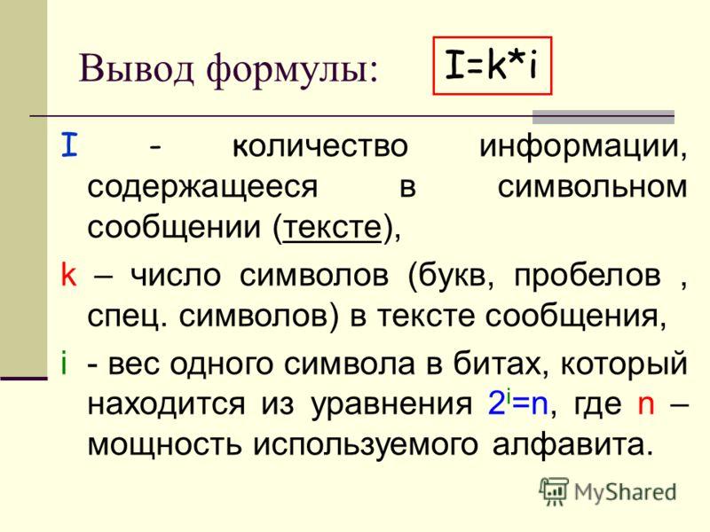 Вывод формулы: I - к оличество информации, содержащееся в символьном сообщении (тексте), k – число символов (букв, пробелов, спец. символов) в тексте сообщения, i - вес одного символа в битах, который находится из уравнения 2 i =n, где n – мощность и