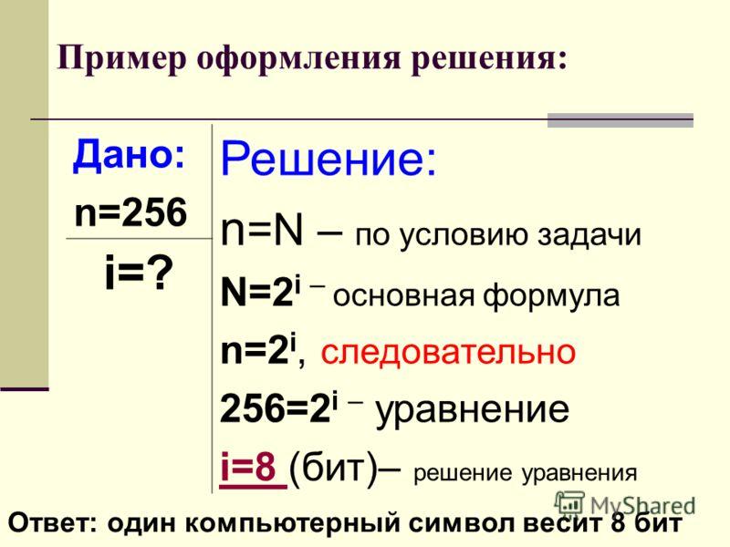 Пример оформления решения: Дано: n=256 Решение: n =N – по условию задачи N=2 i – основная формула n=2 i, следовательно 256=2 i – уравнение i=8 i=8 (бит)– решение уравнения i=? Ответ: один компьютерный символ весит 8 бит
