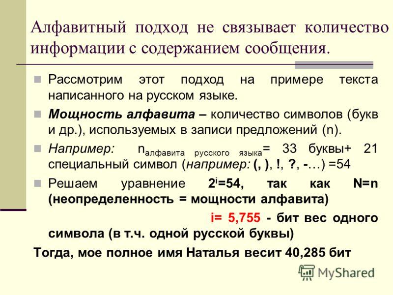 Алфавитный подход не связывает количество информации с содержанием сообщения. Рассмотрим этот подход на примере текста написанного на русском языке. Мощность алфавита – количество символов (букв и др.), используемых в записи предложений (n). Например